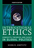 International Ethics: Concepts, Theories, and Cases in Global Politics, Mark R. Amstutz, 1442220961