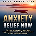 Anxiety Relief Now: Guided Meditation and Self Hypnosis for Instant Anxiety Relief and Stress Reduction |  Instant Therapy Guru