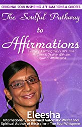 The Soulful Pathway To Affirmations: Soulfully Affirming Your Life's True Purpose & Destiny With the Power of Affirmations (The Soulful Pathway Series Book 2)