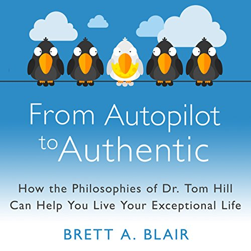 From Autopilot to Authentic: How the Philosophies of Dr. Tom Hill Can Help You Live Your Exceptional Life