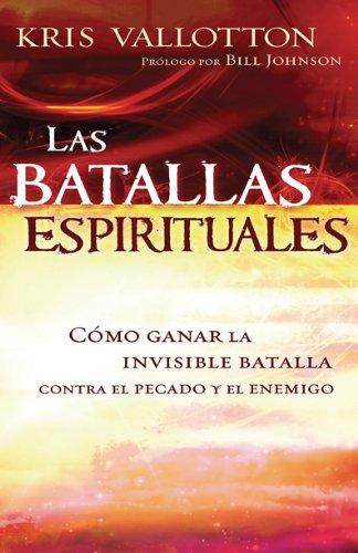 Las Batallas Espirituales: Como ganar la invisible batalla contra el pecado y el enemigo (Spanish Edition) [Kris Vallotton] (Tapa Blanda)