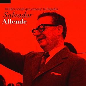 Salvador Allende: El líder social que conoció la tragedia [Salvador Allende: The Social Leader Who Met Tragedy] Audiobook