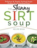 The Skinny Sirt Soup Recipe Book: Delicious & Simple Sirtfood Diet Soups For Health & Weight Loss
