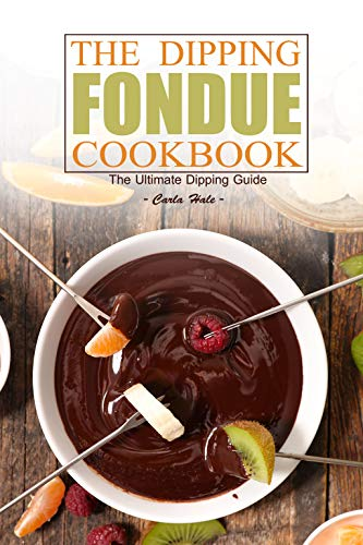 The Dipping Fondue Cookbook: The Ultimate Dipping Guide -