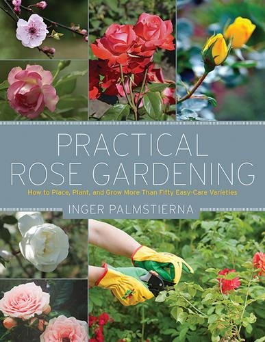 Practical Rose Gardening: How to Place, Plant, and Grow More Than Fifty Easy-Care ()