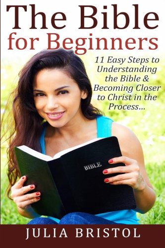 The Bible for Beginners: 11 Easy Steps to Understanding the Bible & Becoming Closer to Christ in the Process (The Bible, Bible Study, Bible, Holy Bible)