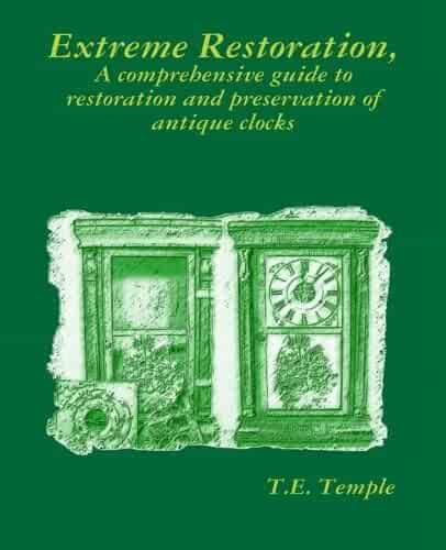 Extreme Restoration: A comprehensive guide to the restoration and preservation of antique clocks
