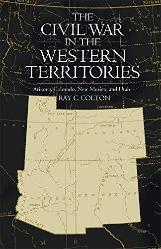 The Civil War in the Western Territories: Arizona, Colorado, New Mexico, and Utah