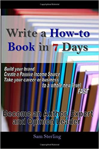 Write a How-to Book in 7 Days: Become an Author, Expert and Opinion Leader