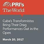 Cuba's Transformistas Bring Their Drag Performances Out in the Open | Deepa Fernandes