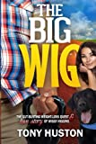 The Big Wig : The Gut-Busting Weight-Loss Quest and Love Story of Wiggy Higgins, Huston, Tony, 0990023109