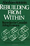 Rebuilding from Within : Remedies for Canada's Ailing Economy, Rotstein, Abraham, 0888627106