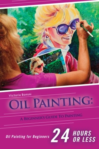 - Oil Painting for Beginners: The Ultimate Crash Course Guide to Oil Painting in 24 hours! (Oil Painting - Oil Painting for Beginners - Painting - ... - Acrylic Painting - Water Painting)