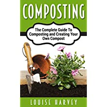 Composting: The Complete Guide To Composting and Creating Your Own Compost