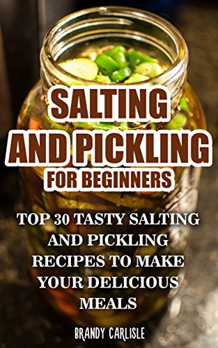 Salting and Pickling for Beginners: Top 30 Tasty Salting and Pickling Recipes to Make your Delicious Meals by Brandy  Carlisle
