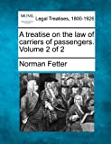 A treatise on the law of carriers of passengers. Volume 2 Of 2, Norman Fetter, 1240107595