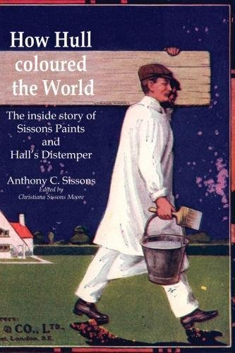 How Hull Coloured the World: The inside story of Sissons' Paints and Hall's Distemper ebook