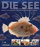 Die See: Das Culinarium der Meeresfische. Die besten Rezepte, Fischlexikon und das Abenteuer der Fischerei