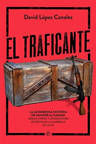 El traficante: La asombrosa historia de Monzer Al Kassar. Armas, espías y operaciones secretas en la Marbella de la jet por López Canales, David