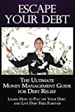 Escape Your Debt: The Ultimate Money Management Guide for Debt Relief: Learn How to Pay off Your Debt and Live Debt Free Forever (Debt Management) (Volume 1)