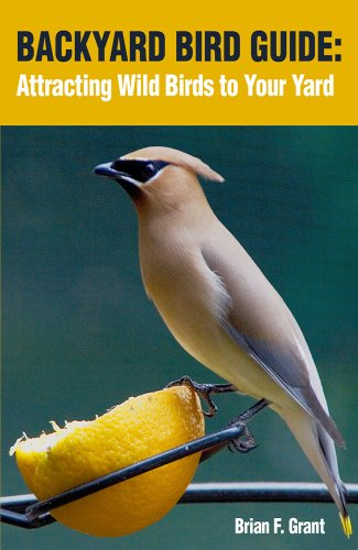 Backyard Bird Guide: Attracting Wild Birds To Your Yard By [Grant, Brian]