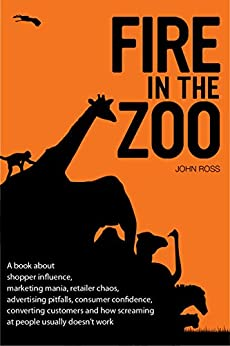 Fire in the Zoo: A book about shopper influence, marketing mania, retailer chaos, advertising pitfalls, consumer confidence, converting customers and how screaming at people usually doesn't work. by [Ross, John, Rogers, Devora]