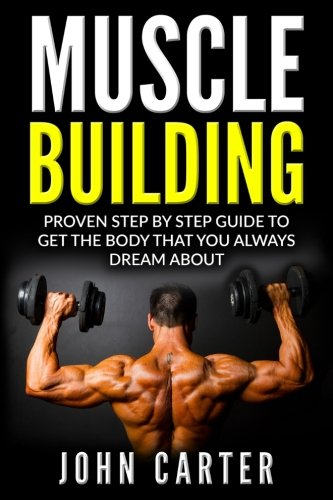 Muscle Building: Beginners Handbook - Proven Step By Step Guide To Get The Body You Always Dreamed About (Muscle Building, Diet, Nutrition, Fitness) (Best Workout To Get Lean And Ripped)