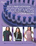 How to Knit Fashionable Scarves on Circle Looms: New Techniques for Knitting 12 Stylish Designs