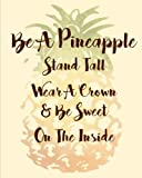 Be A Pineapple, Stand Tall, Wear A  Crown, and Be Sweet On the Inside: An 8x10 Inch Weekly Planner/Organizer with Monthly Calendar and Inspirational Quotes for the 2017-2018 Academic Year