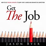 Get the Job: How to Use Personal Branding to Jump-Start a Career and Dominate the Competition | Jason Byer