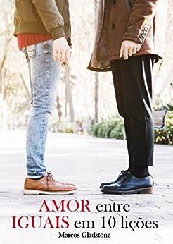 Amor entre iguais em 10 lições por [Gladstone, Marcos]