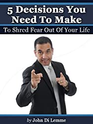 5 Decisions You Need To Make To Shred Fear Out Of Your Life