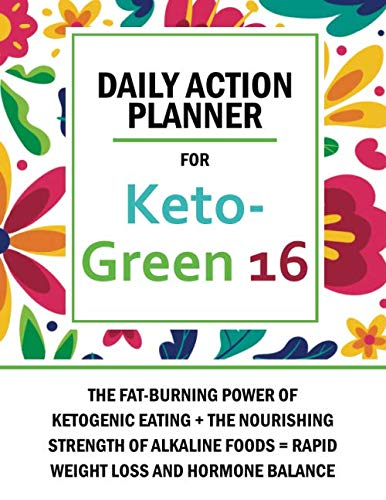 Daily Action Planner For Keto Green 16 The Fat Burning Power Of Ketogenic Eating The Nourishing Strength Of Alkaline Foods Rapid Weight Loss And Hormone Balance Publishers Ny 9798652653583 Amazon Com Books