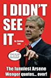 img - for I Didn't See It: The funniest Arsene Wenger quotes... ever! book / textbook / text book