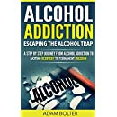 Alcohol Addiction: Escaping the Alcohol Trap - A Step By Step Journey from Alcohol Addiction to Lasting Recovery to Permanent Freedom (Alcoholism, Binge ... Alcohol Abuse, Problem Drinking, Recovery)