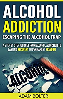 Alcohol Addiction: Escaping the Alcohol Trap - A Step By Step Journey from Alcohol Addiction to Lasting Recovery to Permanent Freedom (Alcoholism, Binge ... Alcohol Abuse, Problem Drinking, Recovery) by [Bolter, Adam]