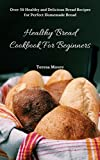 Healthy Bread Cookbook For Beginners:  Over 50 Healthy and Delicious Bread Recipes for Perfect Homemade Bread (Quick and Easy Natural Food 15)