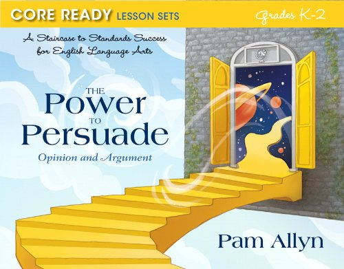 Core Ready Lesson Sets for Grades K-2: A Staircase to Standards Success for English Language Arts, The Power to Persuade: Opinion and Argument (Core Ready Series)