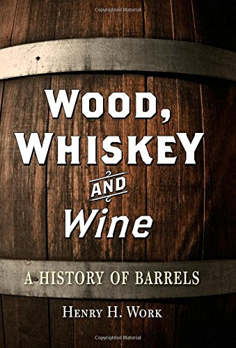Wood, Whiskey and Wine: A History of Barrels by Henry H. Work
