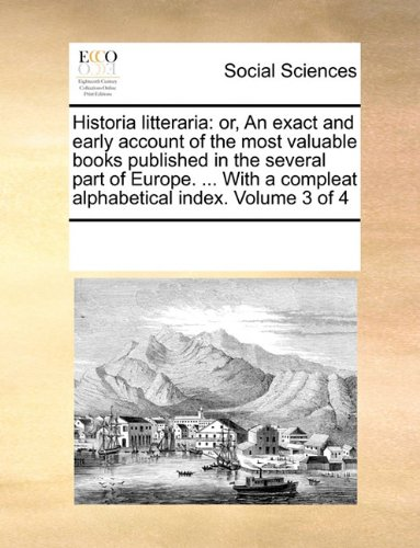 Download Historia litteraria: or, An exact and early account of the most valuable books published in the several part of Europe. ... With a compleat alphabetical index.  Volume 3 of 4 pdf