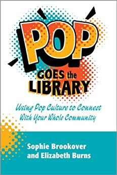 Pop Goes the Library: Using Pop Culture to Connect With Your Whole Community by [Brookover, Sophie, Burns , Elizabeth]