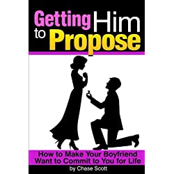 Getting Him to Propose: How to Make Your Boyfriend Want to Commit to You For Life