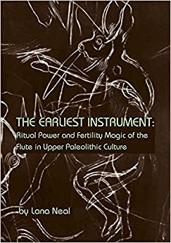 The Earliest Instrument: Ritual Power and Fertility Magic of the Flute in Upper Paleolithic Culture
