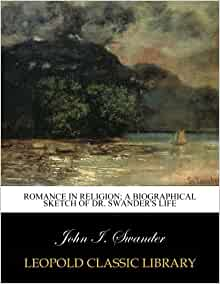 Romance in religion; a biographical sketch of Dr. Swander's life: John