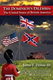 The Dominion s Dilemma: The United States of British America