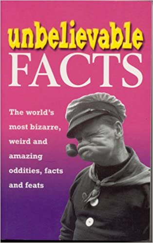 'UNBELIEVABLE FACTS: THE WORLD'S MOST BIZARRE, WEIRD AND