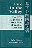 Fire in the Valley : The Traditional Chinese Medical Diagnosis and Treatment of Vaginal Diseases, Flaws, Bob, 0936185252
