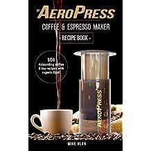 My AeroPress Coffee & Espresso Maker Recipe Book: 101 Astounding Coffee and Tea Recipes with Expert Tips! (Coffee & Espresso Makers)