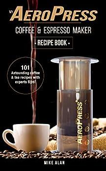 My AeroPress Coffee & Espresso Maker Recipe Book: 101 Astounding Coffee and Tea Recipes with ...