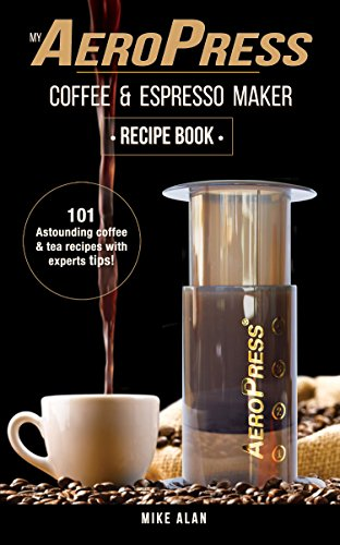 My AeroPress Coffee & Espresso Maker Recipe Book: 101 Astounding Coffee and Tea Recipes with Expert Tips! (Coffee & Espresso Makers) by Mike Alan